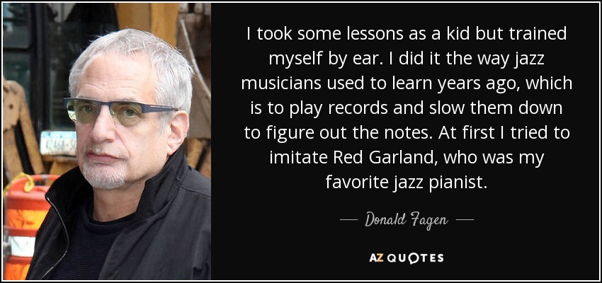 I took some lessons as a kid but trained myself by ear. I did it the way jazz musicians used to learn years ago, which is to play records and slow them down to figure out the notes. At first I tried to imitate Red Garland, who was my favorite jazz pianist. - Donald Fagen