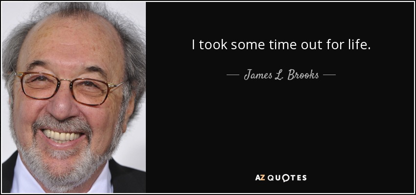 I took some time out for life. - James L. Brooks