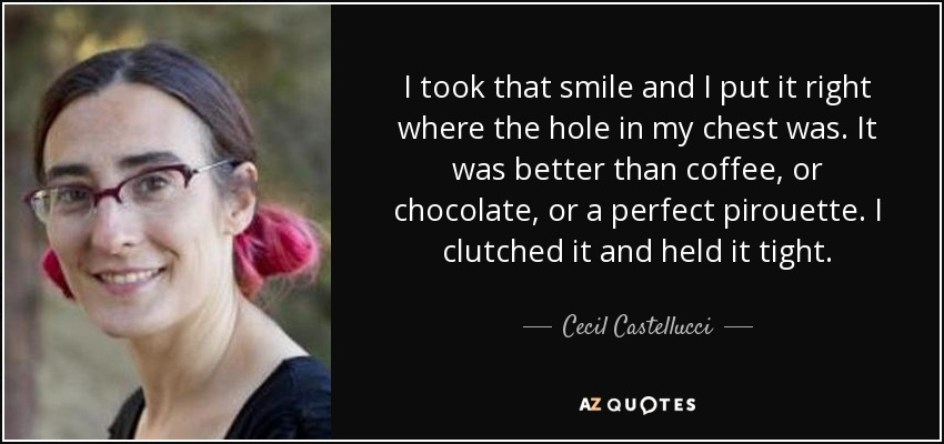 I took that smile and I put it right where the hole in my chest was. It was better than coffee, or chocolate, or a perfect pirouette. I clutched it and held it tight. - Cecil Castellucci