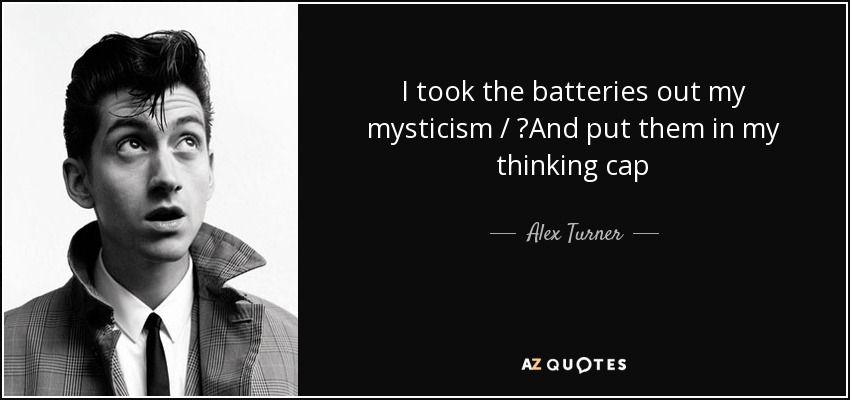 I took the batteries out my mysticism / And put them in my thinking cap - Alex Turner