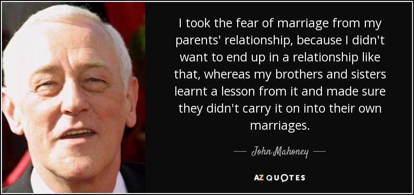 I took the fear of marriage from my parents' relationship, because I didn't want to end up in a relationship like that, whereas my brothers and sisters learnt a lesson from it and made sure they didn't carry it on into their own marriages. - John Mahoney
