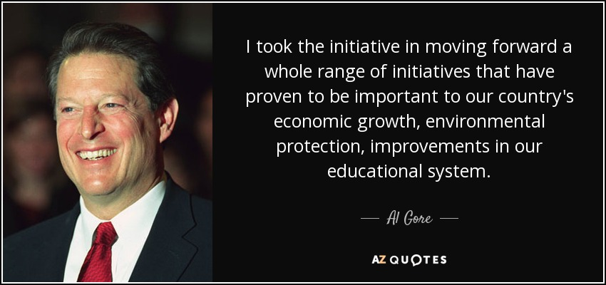 I took the initiative in moving forward a whole range of initiatives that have proven to be important to our country's economic growth, environmental protection, improvements in our educational system. - Al Gore