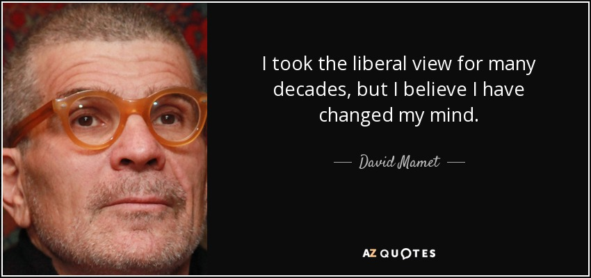 I took the liberal view for many decades, but I believe I have changed my mind. - David Mamet