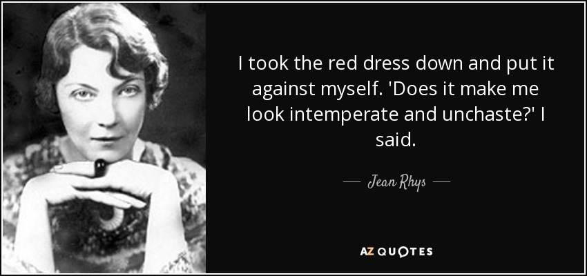 I took the red dress down and put it against myself. 'Does it make me look intemperate and unchaste?' I said. - Jean Rhys
