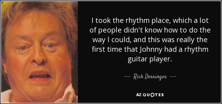 I took the rhythm place, which a lot of people didn't know how to do the way I could, and this was really the first time that Johnny had a rhythm guitar player. - Rick Derringer