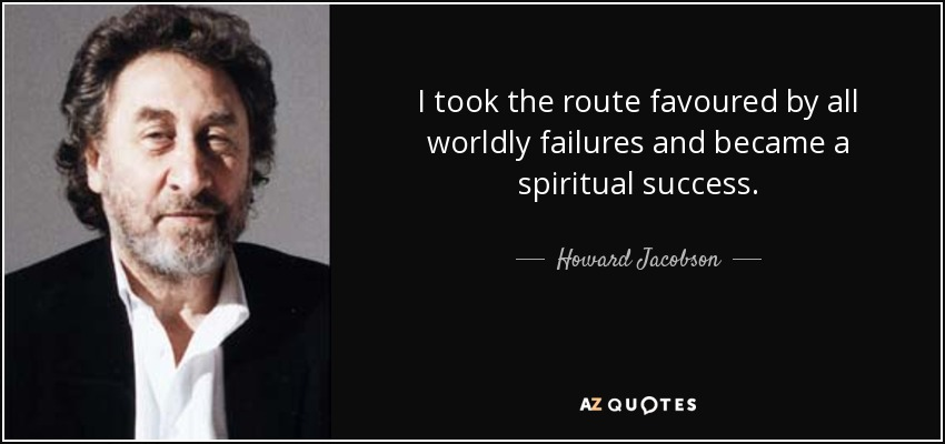 I took the route favoured by all worldly failures and became a spiritual success. - Howard Jacobson