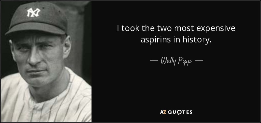 I took the two most expensive aspirins in history. - Wally Pipp