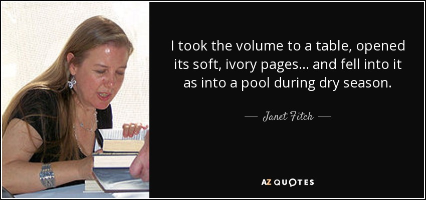 I took the volume to a table, opened its soft, ivory pages... and fell into it as into a pool during dry season. - Janet Fitch