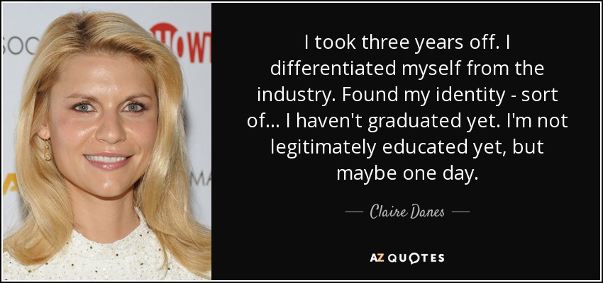I took three years off. I differentiated myself from the industry. Found my identity - sort of... I haven't graduated yet. I'm not legitimately educated yet, but maybe one day. - Claire Danes