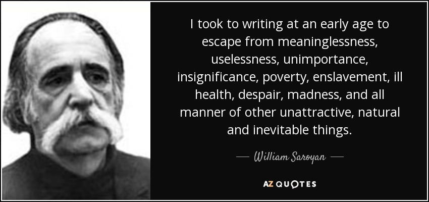 I took to writing at an early age to escape from meaninglessness, uselessness, unimportance, insignificance, poverty, enslavement, ill health, despair, madness, and all manner of other unattractive, natural and inevitable things. - William Saroyan