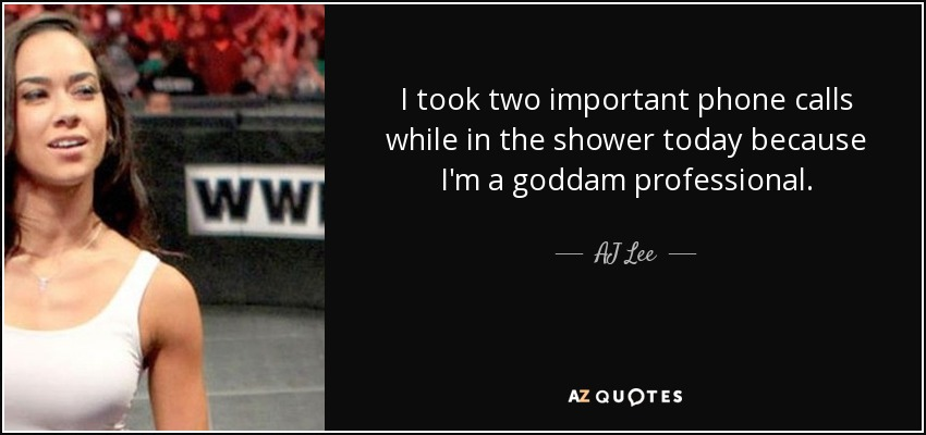 I took two important phone calls while in the shower today because I'm a goddam professional. - AJ Lee
