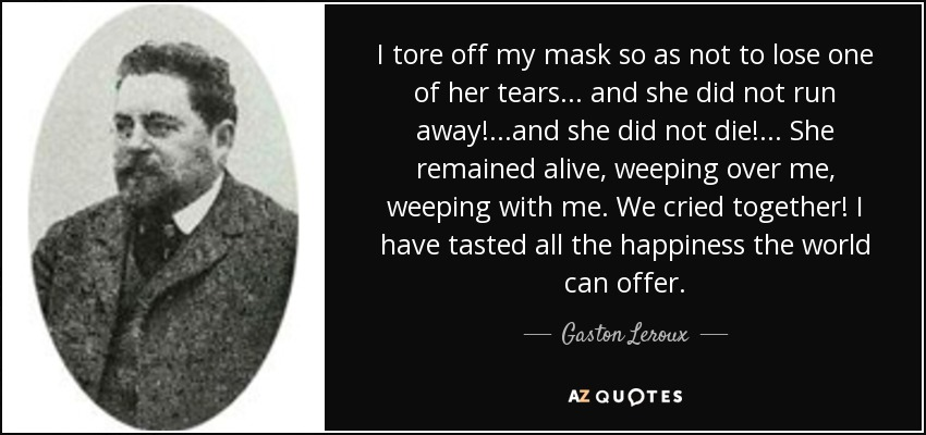 I tore off my mask so as not to lose one of her tears... and she did not run away!...and she did not die!... She remained alive, weeping over me, weeping with me. We cried together! I have tasted all the happiness the world can offer. - Gaston Leroux