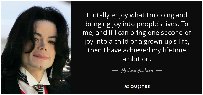 I totally enjoy what I'm doing and bringing joy into people's lives. To me, and if I can bring one second of joy into a child or a grown-up's life, then I have achieved my lifetime ambition. - Michael Jackson