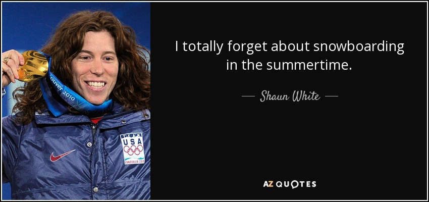 I totally forget about snowboarding in the summertime. - Shaun White