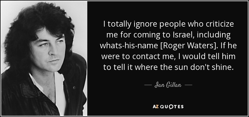 I totally ignore people who criticize me for coming to Israel, including whats-his-name [Roger Waters]. If he were to contact me, I would tell him to tell it where the sun don't shine. - Ian Gillan