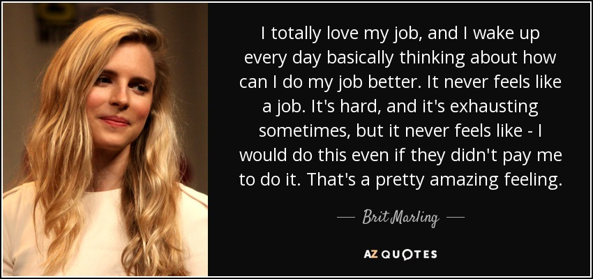 I totally love my job, and I wake up every day basically thinking about how can I do my job better. It never feels like a job. It's hard, and it's exhausting sometimes, but it never feels like - I would do this even if they didn't pay me to do it. That's a pretty amazing feeling. - Brit Marling