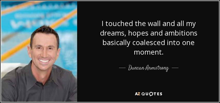I touched the wall and all my dreams, hopes and ambitions basically coalesced into one moment. - Duncan Armstrong