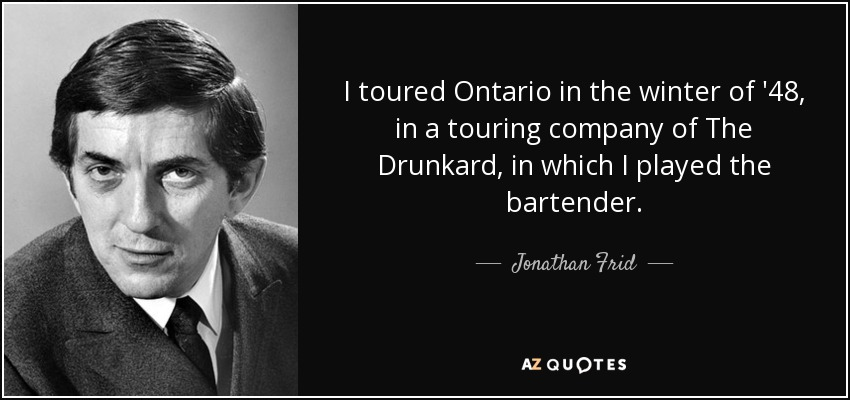 I toured Ontario in the winter of '48, in a touring company of The Drunkard, in which I played the bartender. - Jonathan Frid