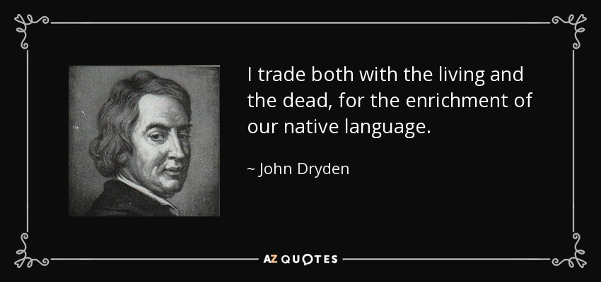 I trade both with the living and the dead, for the enrichment of our native language. - John Dryden