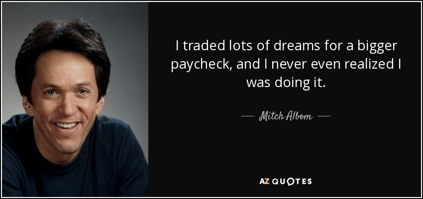 I traded lots of dreams for a bigger paycheck, and I never even realized I was doing it. - Mitch Albom
