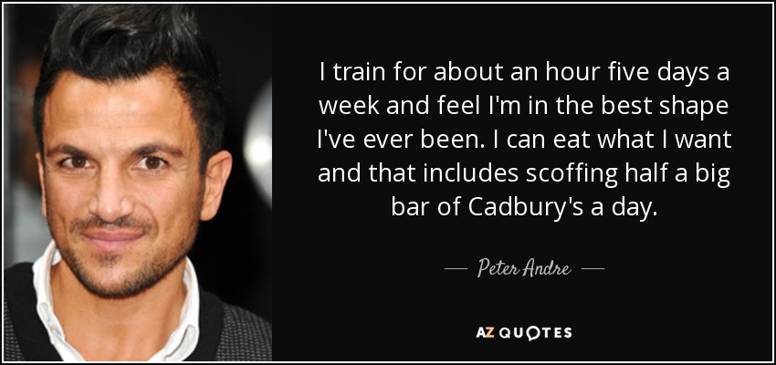 I train for about an hour five days a week and feel I'm in the best shape I've ever been. I can eat what I want and that includes scoffing half a big bar of Cadbury's a day. - Peter Andre