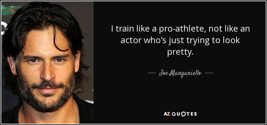 I train like a pro-athlete, not like an actor who's just trying to look pretty. - Joe Manganiello