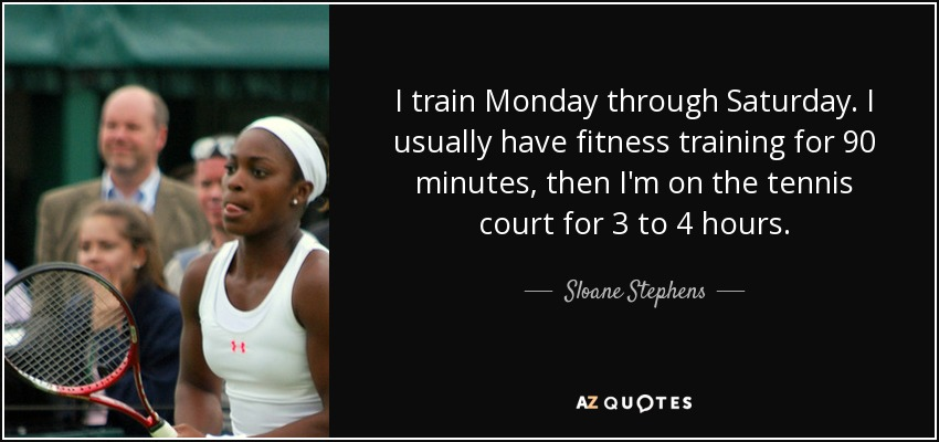 I train Monday through Saturday. I usually have fitness training for 90 minutes, then I'm on the tennis court for 3 to 4 hours. - Sloane Stephens