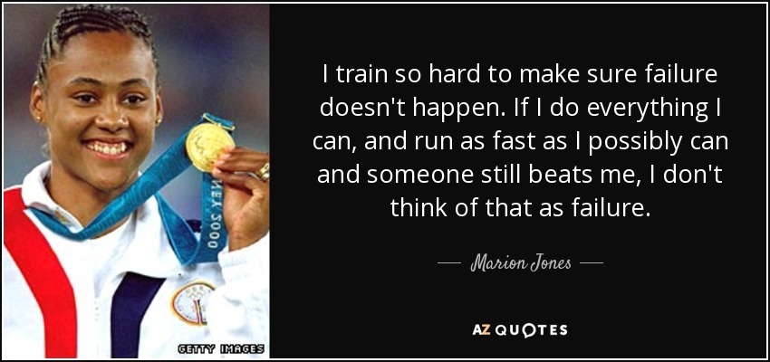 I train so hard to make sure failure doesn't happen. If I do everything I can, and run as fast as I possibly can and someone still beats me, I don't think of that as failure. - Marion Jones