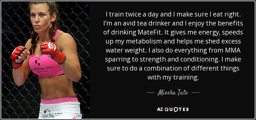 I train twice a day and I make sure I eat right. I'm an avid tea drinker and I enjoy the benefits of drinking MateFit. It gives me energy, speeds up my metabolism and helps me shed excess water weight. I also do everything from MMA sparring to strength and conditioning. I make sure to do a combination of different things with my training. - Miesha Tate