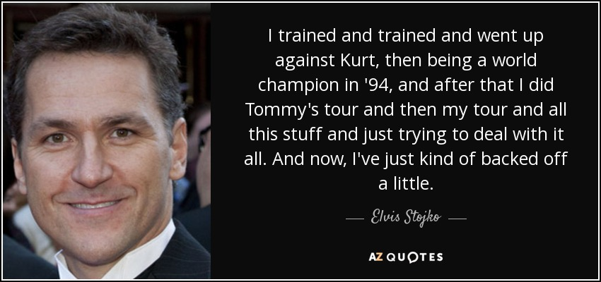 I trained and trained and went up against Kurt, then being a world champion in '94, and after that I did Tommy's tour and then my tour and all this stuff and just trying to deal with it all. And now, I've just kind of backed off a little. - Elvis Stojko