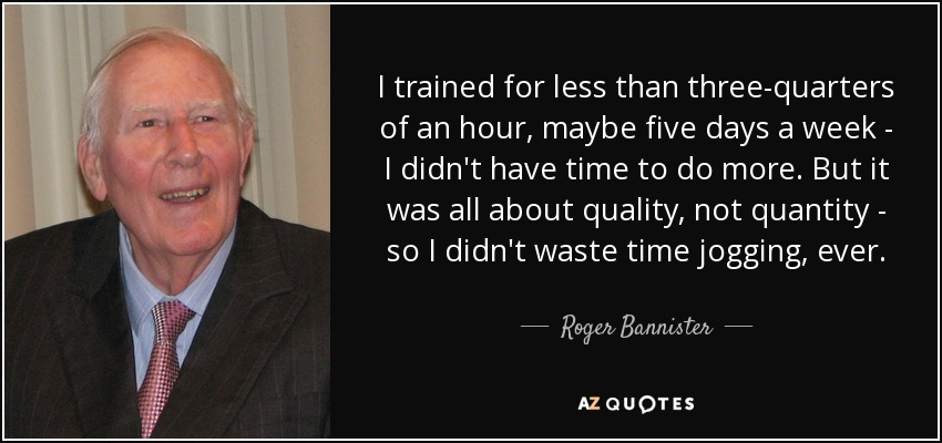 I trained for less than three-quarters of an hour, maybe five days a week - I didn't have time to do more. But it was all about quality, not quantity - so I didn't waste time jogging, ever. - Roger Bannister