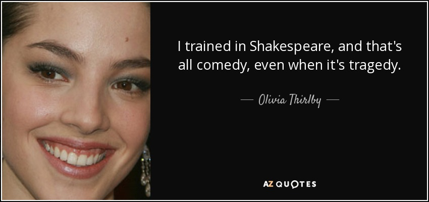 I trained in Shakespeare, and that's all comedy, even when it's tragedy. - Olivia Thirlby