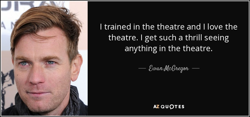 I trained in the theatre and I love the theatre. I get such a thrill seeing anything in the theatre. - Ewan McGregor