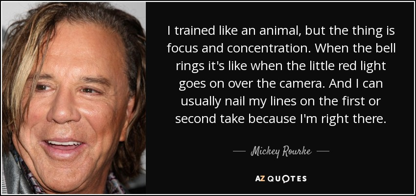 I trained like an animal, but the thing is focus and concentration. When the bell rings it's like when the little red light goes on over the camera. And I can usually nail my lines on the first or second take because I'm right there. - Mickey Rourke