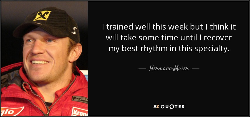 I trained well this week but I think it will take some time until I recover my best rhythm in this specialty. - Hermann Maier