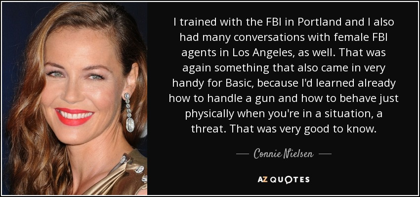 I trained with the FBI in Portland and I also had many conversations with female FBI agents in Los Angeles, as well. That was again something that also came in very handy for Basic, because I'd learned already how to handle a gun and how to behave just physically when you're in a situation, a threat. That was very good to know. - Connie Nielsen