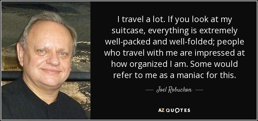 I travel a lot. If you look at my suitcase, everything is extremely well-packed and well-folded; people who travel with me are impressed at how organized I am. Some would refer to me as a maniac for this. - Joel Robuchon
