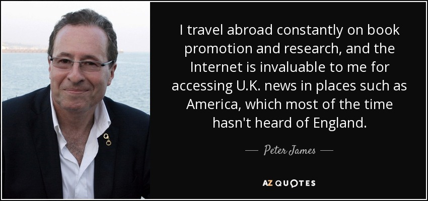 I travel abroad constantly on book promotion and research, and the Internet is invaluable to me for accessing U.K. news in places such as America, which most of the time hasn't heard of England. - Peter James