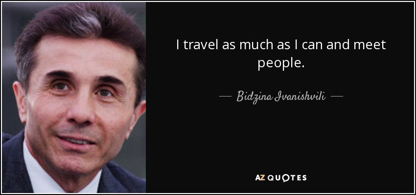 I travel as much as I can and meet people. - Bidzina Ivanishvili