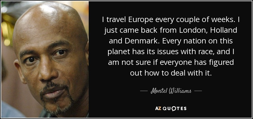 I travel Europe every couple of weeks. I just came back from London, Holland and Denmark. Every nation on this planet has its issues with race, and I am not sure if everyone has figured out how to deal with it. - Montel Williams