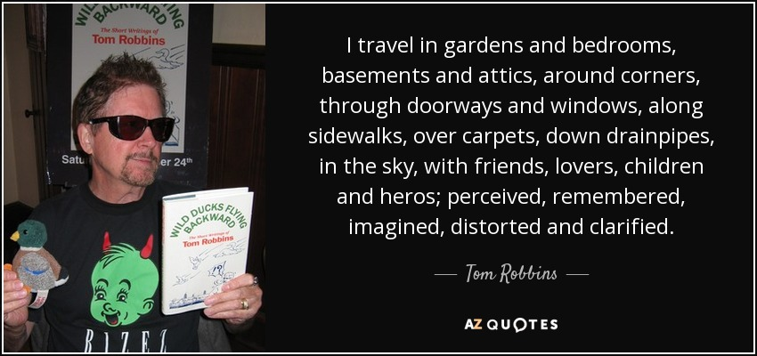 I travel in gardens and bedrooms, basements and attics, around corners, through doorways and windows, along sidewalks, over carpets, down drainpipes, in the sky, with friends, lovers, children and heros; perceived, remembered, imagined, distorted and clarified. - Tom Robbins