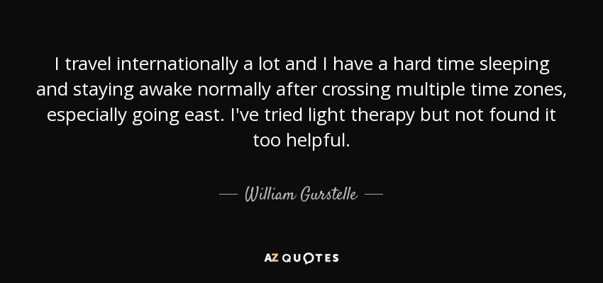 I travel internationally a lot and I have a hard time sleeping and staying awake normally after crossing multiple time zones, especially going east. I've tried light therapy but not found it too helpful. - William Gurstelle