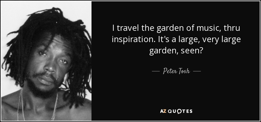 I travel the garden of music, thru inspiration. It's a large, very large garden, seen? - Peter Tosh