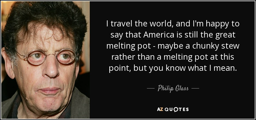 I travel the world, and I'm happy to say that America is still the great melting pot - maybe a chunky stew rather than a melting pot at this point, but you know what I mean. - Philip Glass