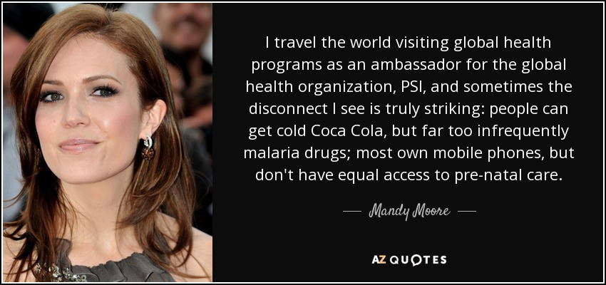 I travel the world visiting global health programs as an ambassador for the global health organization, PSI, and sometimes the disconnect I see is truly striking: people can get cold Coca Cola, but far too infrequently malaria drugs; most own mobile phones, but don't have equal access to pre-natal care. - Mandy Moore
