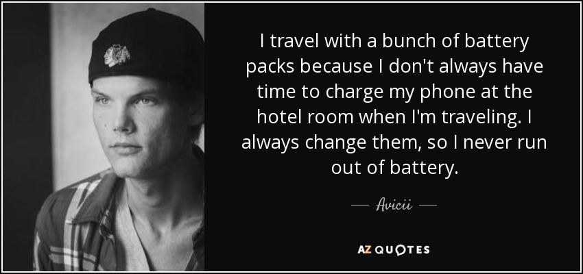 I travel with a bunch of battery packs because I don't always have time to charge my phone at the hotel room when I'm traveling. I always change them, so I never run out of battery. - Avicii