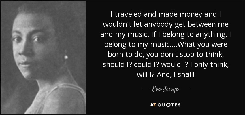 I traveled and made money and I wouldn't let anybody get between me and my music. If I belong to anything, I belong to my music. ...What you were born to do, you don't stop to think, should I? could I? would I? I only think, will I? And, I shall! - Eva Jessye