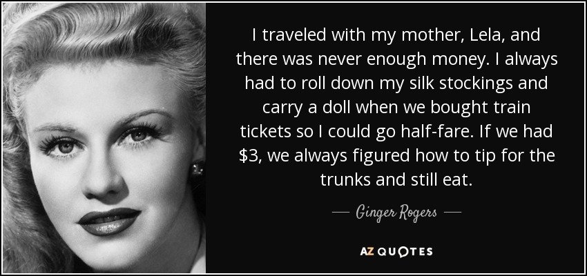 I traveled with my mother, Lela, and there was never enough money. I always had to roll down my silk stockings and carry a doll when we bought train tickets so I could go half-fare. If we had $3, we always figured how to tip for the trunks and still eat. - Ginger Rogers