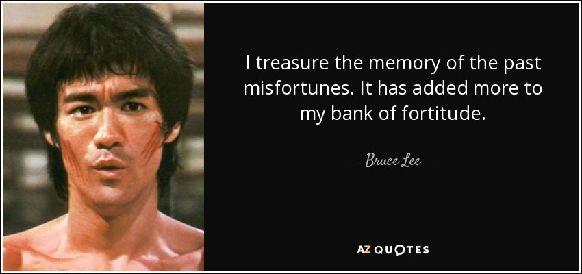 I treasure the memory of the past misfortunes. It has added more to my bank of fortitude. - Bruce Lee
