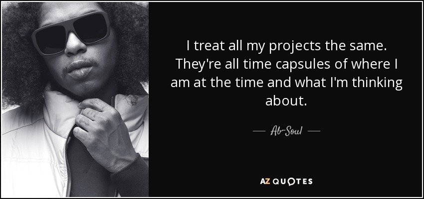I treat all my projects the same. They're all time capsules of where I am at the time and what I'm thinking about. - Ab-Soul